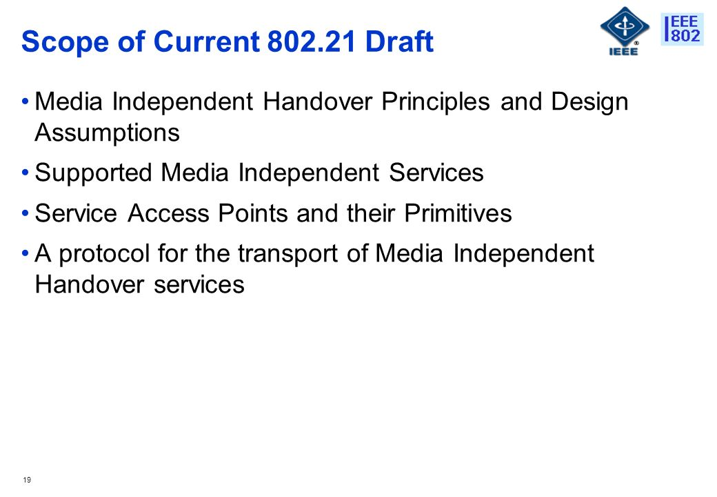 19 Scope of Current 802.21 Draft Media Independent Handover Principles and Design Assumptions Supported Media Independent Services Service Access Points and their Primitives A protocol for the transport of Media Independent Handover services
