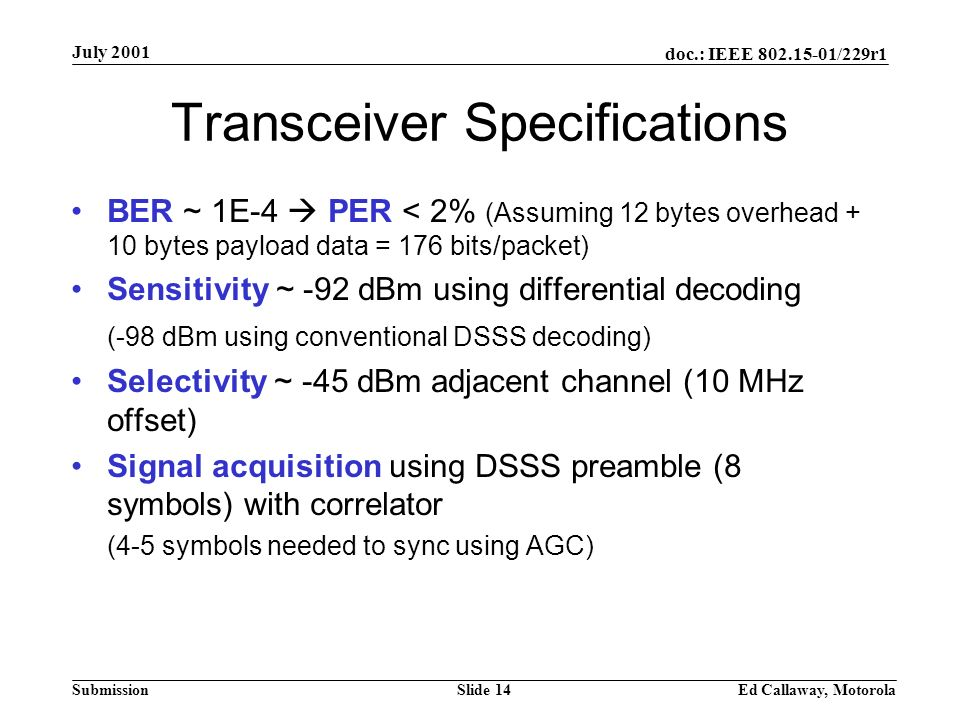 doc.: IEEE 802.15-01/229r1 Submission July 2001 Ed Callaway, MotorolaSlide 14 Transceiver Specifications BER ~ 1E-4 PER < 2% (Assuming 12 bytes overhead + 10 bytes payload data = 176 bits/packet) Sensitivity ~ -92 dBm using differential decoding (-98 dBm using conventional DSSS decoding) Selectivity ~ -45 dBm adjacent channel (10 MHz offset) Signal acquisition using DSSS preamble (8 symbols) with correlator (4-5 symbols needed to sync using AGC)