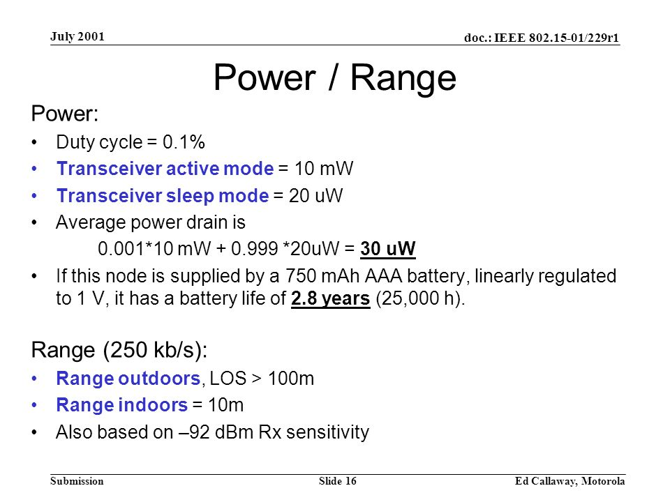 doc.: IEEE 802.15-01/229r1 Submission July 2001 Ed Callaway, MotorolaSlide 16 Power / Range Power: Duty cycle = 0.1% Transceiver active mode = 10 mW Transceiver sleep mode = 20 uW Average power drain is 0.001*10 mW + 0.999 *20uW = 30 uW If this node is supplied by a 750 mAh AAA battery, linearly regulated to 1 V, it has a battery life of 2.8 years (25,000 h).