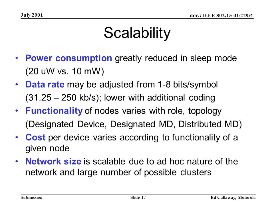 doc.: IEEE 802.15-01/229r1 Submission July 2001 Ed Callaway, MotorolaSlide 17 Scalability Power consumption greatly reduced in sleep mode (20 uW vs.