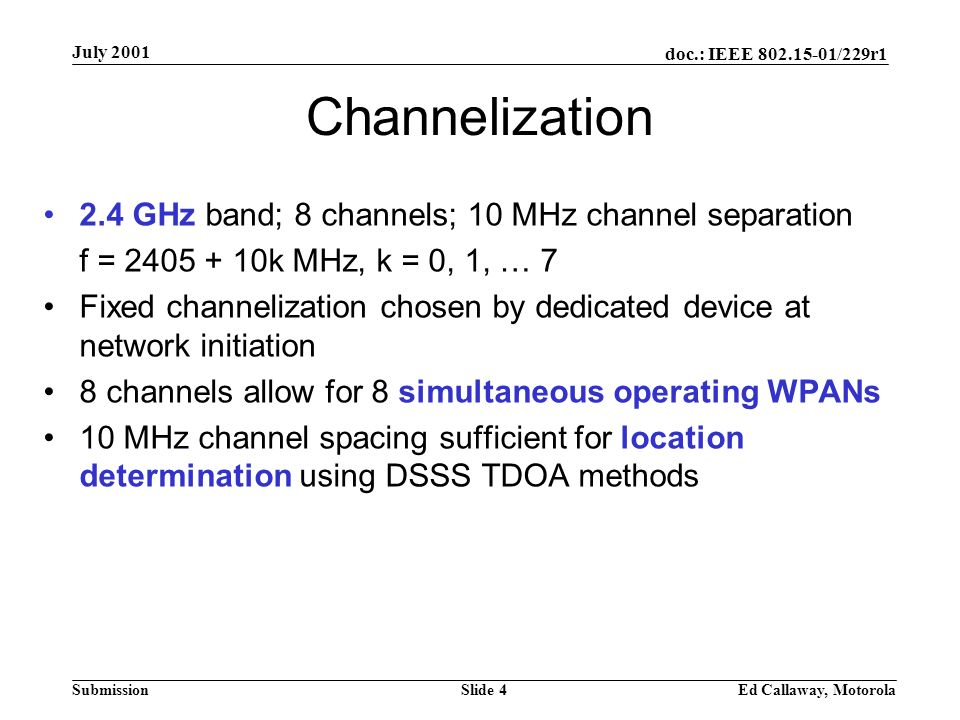 doc.: IEEE 802.15-01/229r1 Submission July 2001 Ed Callaway, MotorolaSlide 4 Channelization 2.4 GHz band; 8 channels; 10 MHz channel separation f = 2405 + 10k MHz, k = 0, 1, … 7 Fixed channelization chosen by dedicated device at network initiation 8 channels allow for 8 simultaneous operating WPANs 10 MHz channel spacing sufficient for location determination using DSSS TDOA methods