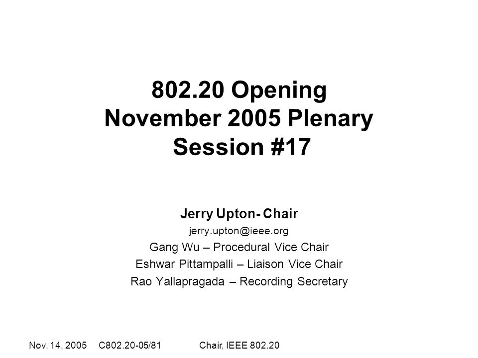 Nov. 14, 2005 C802.20-05/81Chair, IEEE 802.20 802.20 Opening November 2005 Plenary Session #17 Jerry Upton- Chair jerry.upton@ieee.org Gang Wu – Proce