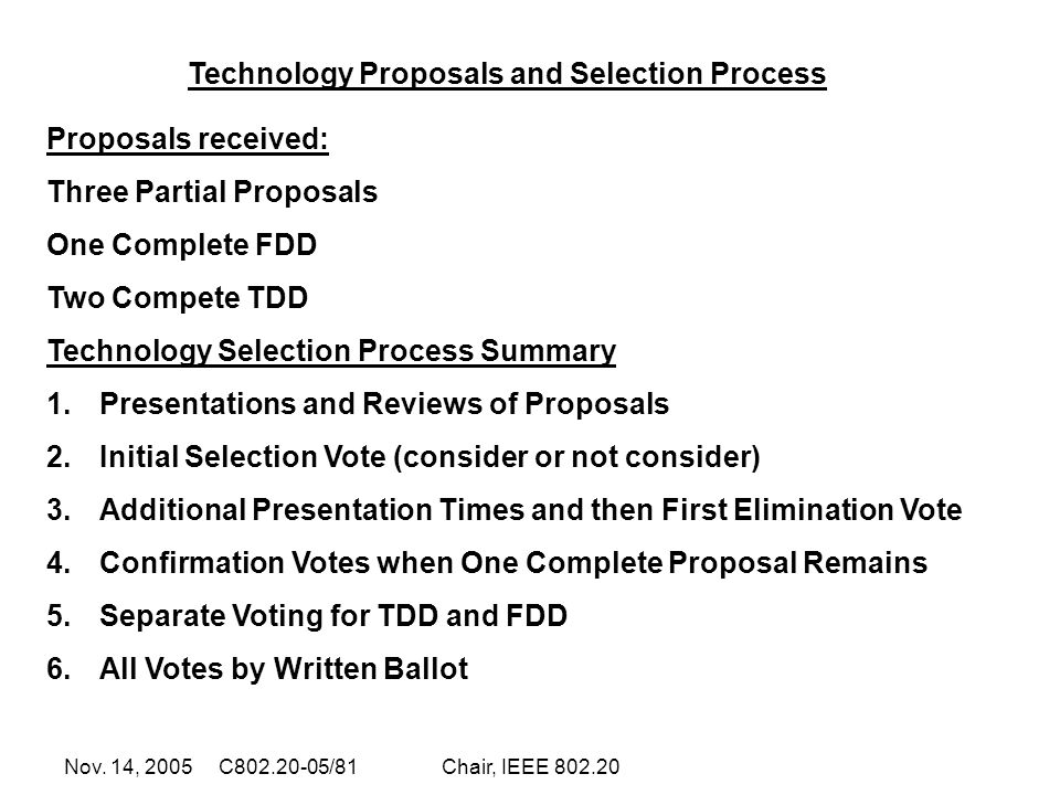 Nov. 14, 2005 C802.20-05/81Chair, IEEE 802.20 Proposals received: Three Partial Proposals One Complete FDD Two Compete TDD Technology Selection Proces