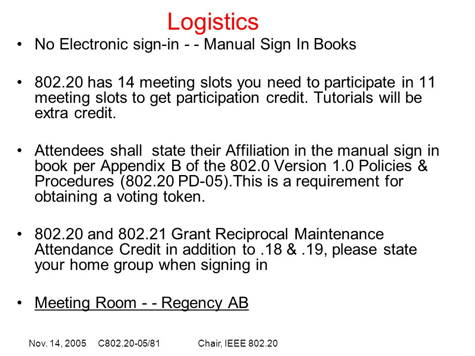 Nov. 14, 2005 C802.20-05/81Chair, IEEE 802.20 No Electronic sign-in - - Manual Sign In Books 802.20 has 14 meeting slots you need to participate in 11