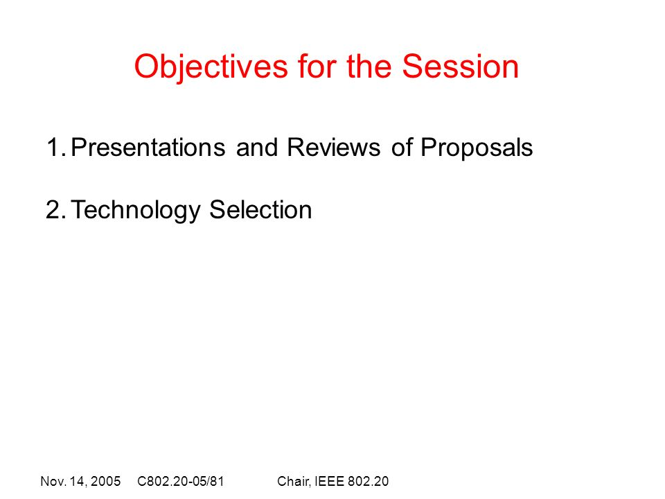 Nov. 14, 2005 C802.20-05/81Chair, IEEE 802.20 Objectives for the Session 1.Presentations and Reviews of Proposals 2.Technology Selection