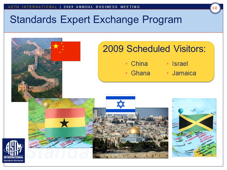 Standards Worldwide ASTM INTERNATIONAL | 2009 ANNUAL BUSINESS MEETING 12 Standards Expert Exchange Program 2009 Scheduled Visitors: China Ghana Israel Jamaica