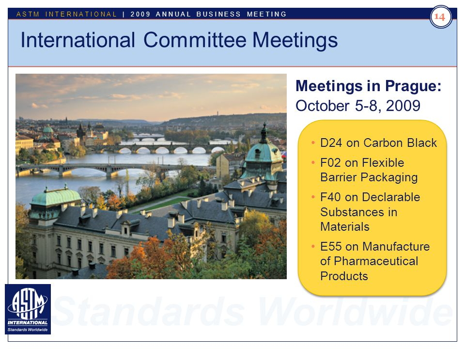 Standards Worldwide ASTM INTERNATIONAL | 2009 ANNUAL BUSINESS MEETING 14 International Committee Meetings Meetings in Prague: October 5-8, 2009 D24 on Carbon Black F02 on Flexible Barrier Packaging F40 on Declarable Substances in Materials E55 on Manufacture of Pharmaceutical Products