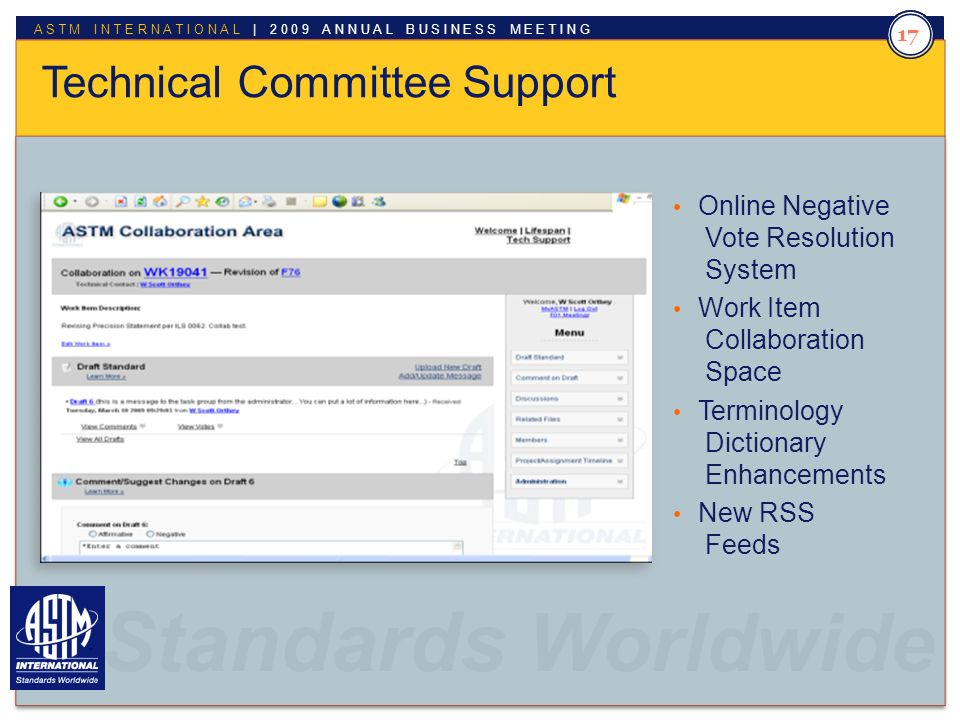 Standards Worldwide ASTM INTERNATIONAL | 2009 ANNUAL BUSINESS MEETING Standards Worldwide. 17 Technical Committee Support Online Negative Vote Resolut