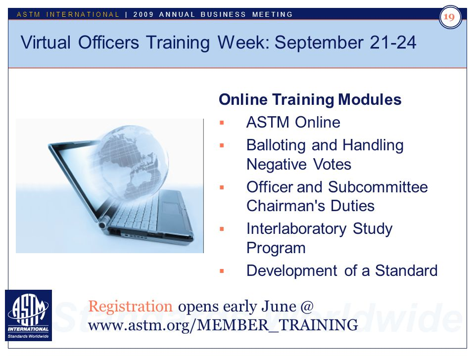 Standards Worldwide ASTM INTERNATIONAL | 2009 ANNUAL BUSINESS MEETING 19 Virtual Officers Training Week: September 21-24 Online Training Modules ASTM Online Balloting and Handling Negative Votes Officer and Subcommittee Chairman s Duties Interlaboratory Study Program Development of a Standard Registration opens early June @ www.astm.org/MEMBER_TRAINING