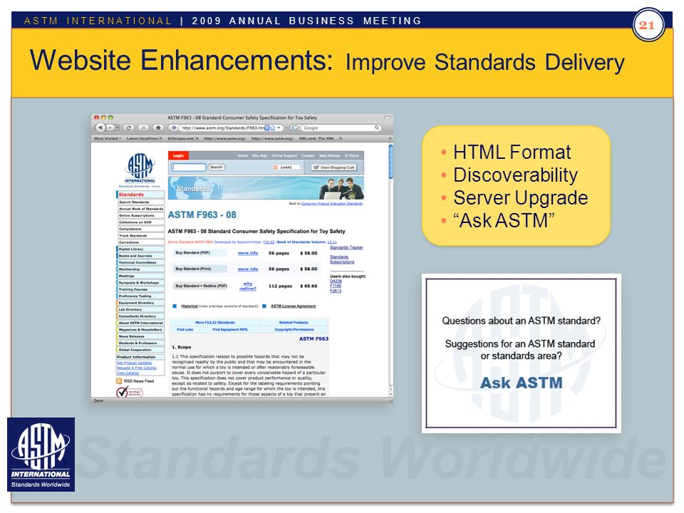 Standards Worldwide ASTM INTERNATIONAL | 2009 ANNUAL BUSINESS MEETING 21 Website Enhancements: Improve Standards Delivery HTML Format Discoverability Server Upgrade Ask ASTM Standards Worldwide.