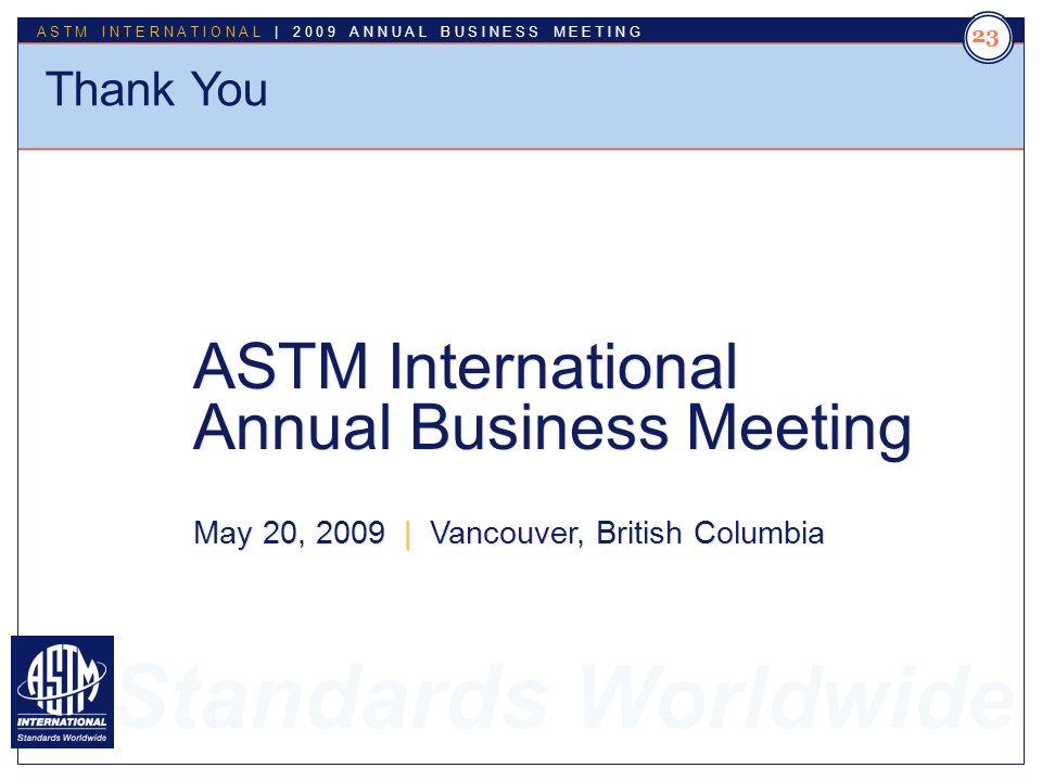 Standards Worldwide ASTM INTERNATIONAL | 2009 ANNUAL BUSINESS MEETING 23 Thank You ASTM International Annual Business Meeting May 20, 2009 | Vancouver