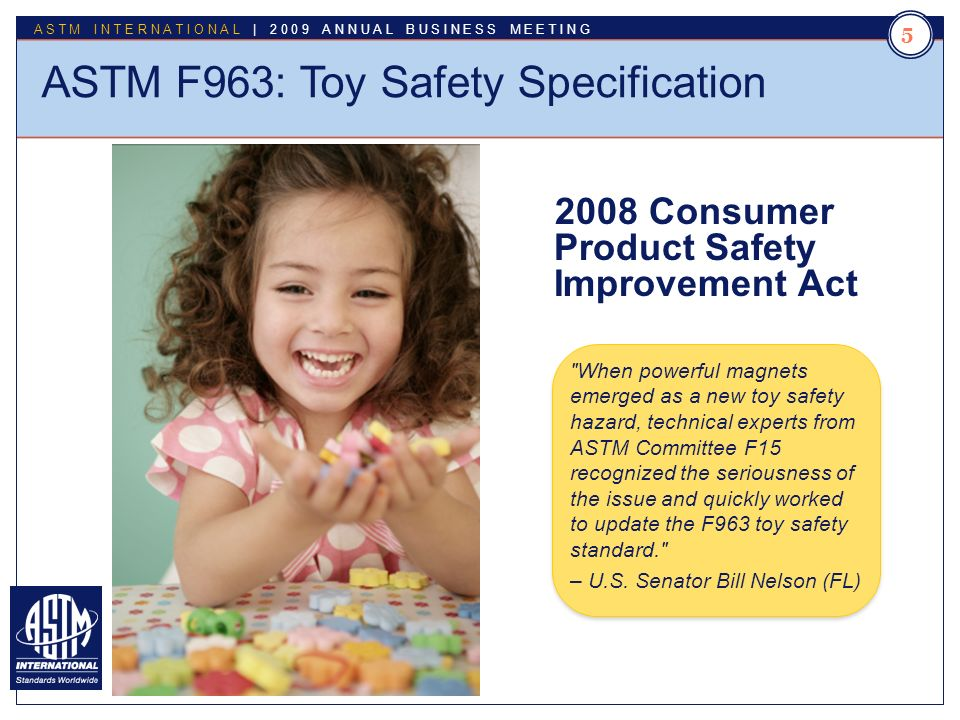Standards Worldwide ASTM INTERNATIONAL | 2009 ANNUAL BUSINESS MEETING When powerful magnets emerged as a new toy safety hazard, technical experts from ASTM Committee F15 recognized the seriousness of the issue and quickly worked to update the F963 toy safety standard. – U.S.