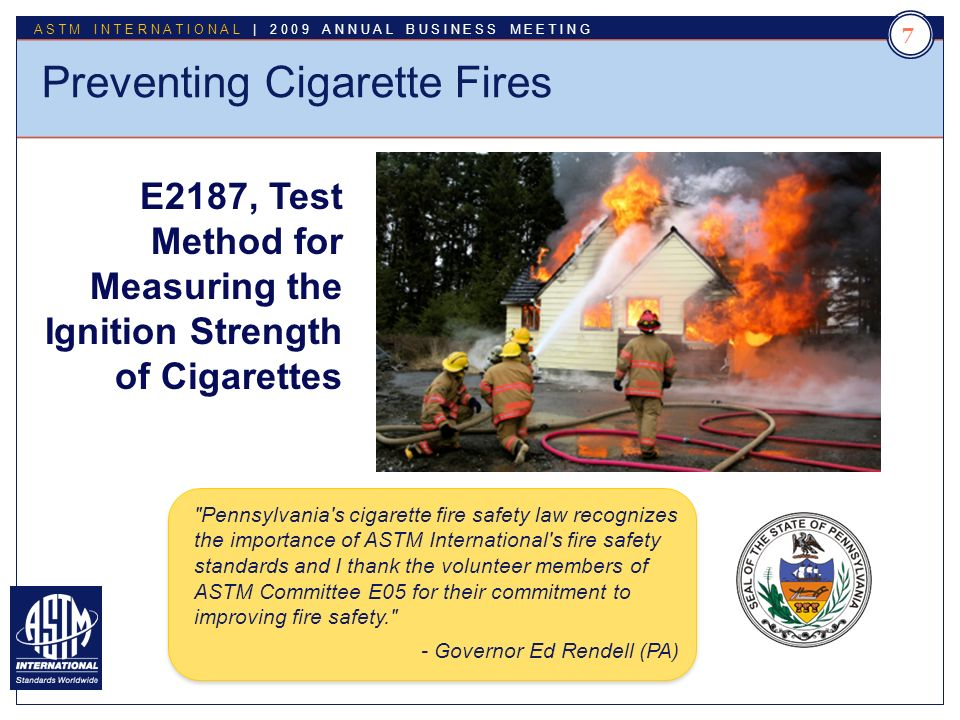 Standards Worldwide ASTM INTERNATIONAL | 2009 ANNUAL BUSINESS MEETING 7 Preventing Cigarette Fires E2187, Test Method for Measuring the Ignition Strength of Cigarettes Pennsylvania s cigarette fire safety law recognizes the importance of ASTM International s fire safety standards and I thank the volunteer members of ASTM Committee E05 for their commitment to improving fire safety. - Governor Ed Rendell (PA)