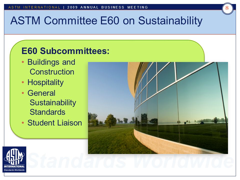 Standards Worldwide ASTM INTERNATIONAL | 2009 ANNUAL BUSINESS MEETING 8 ASTM Committee E60 on Sustainability E60 Subcommittees: Buildings and Construction Hospitality General Sustainability Standards Student Liaison