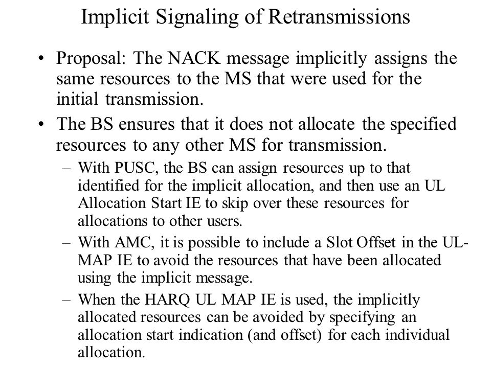 Implicit Signaling of Retransmissions Proposal: The NACK message implicitly assigns the same resources to the MS that were used for the initial transmission.