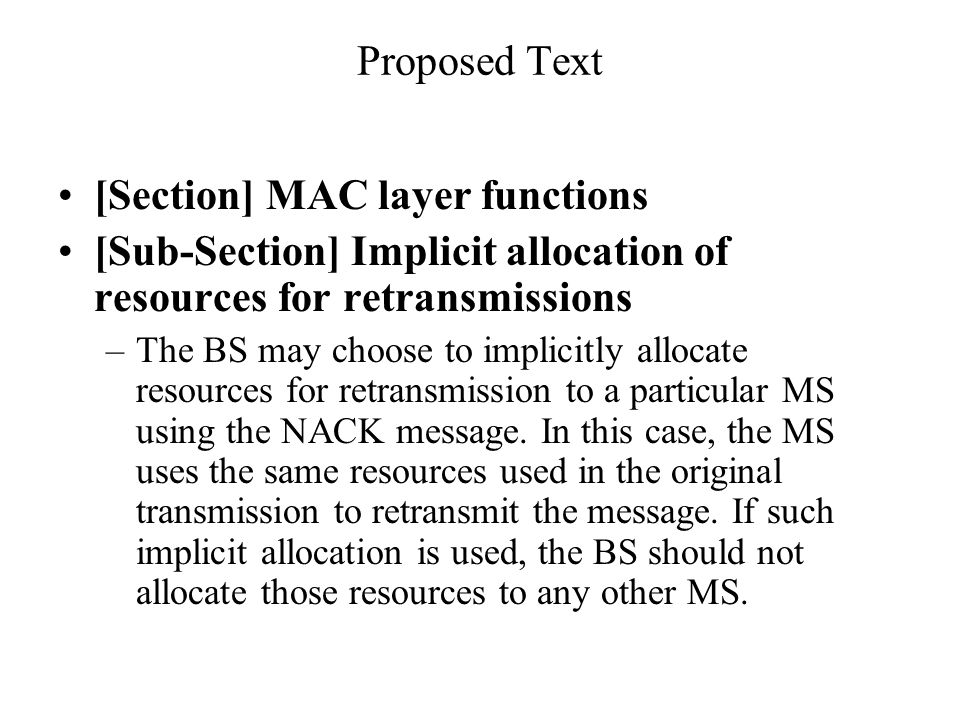 Proposed Text [Section] MAC layer functions [Sub-Section] Implicit allocation of resources for retransmissions –The BS may choose to implicitly allocate resources for retransmission to a particular MS using the NACK message.