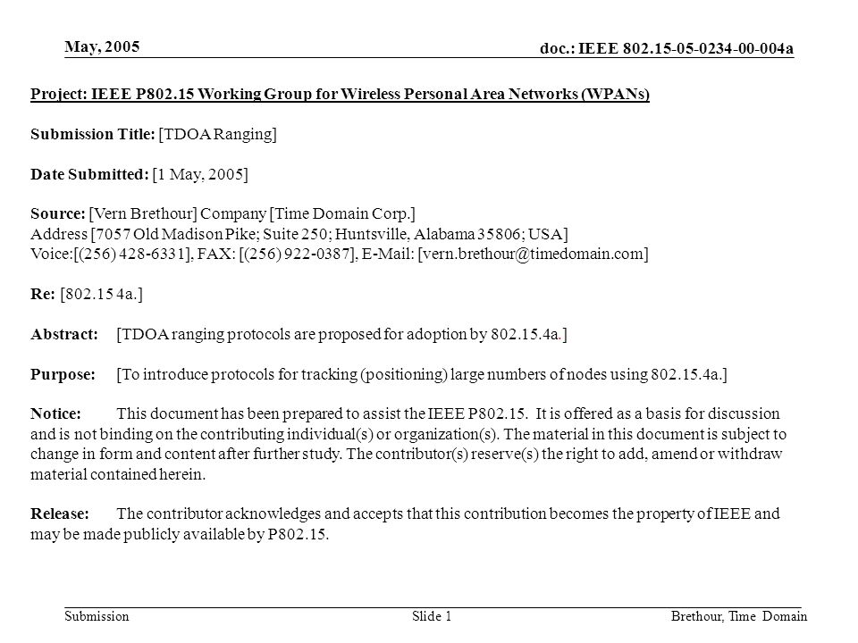 doc.: IEEE 802.15-05-0234-00-004a Submission May, 2005 Brethour, Time DomainSlide 1 Project: IEEE P802.15 Working Group for Wireless Personal Area Networks (WPANs) Submission Title: [TDOA Ranging] Date Submitted: [1 May, 2005] Source: [Vern Brethour] Company [Time Domain Corp.] Address [7057 Old Madison Pike; Suite 250; Huntsville, Alabama 35806; USA] Voice:[(256) 428-6331], FAX: [(256) 922-0387], E-Mail: [vern.brethour@timedomain.com] Re: [802.15 4a.] Abstract:[TDOA ranging protocols are proposed for adoption by 802.15.4a.] Purpose:[To introduce protocols for tracking (positioning) large numbers of nodes using 802.15.4a.] Notice:This document has been prepared to assist the IEEE P802.15.