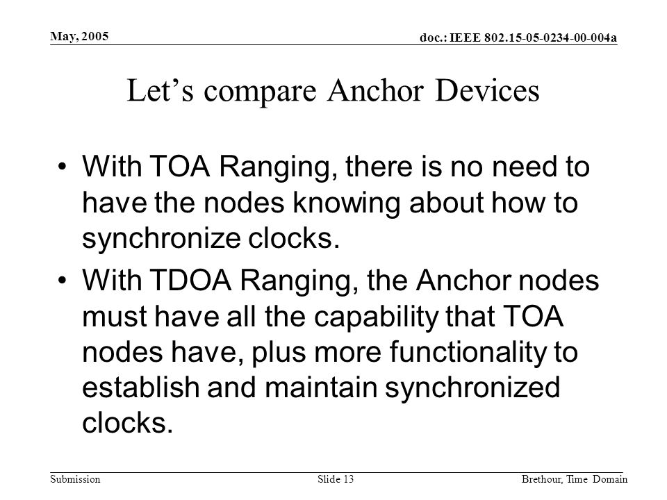 doc.: IEEE 802.15-05-0234-00-004a Submission May, 2005 Brethour, Time DomainSlide 13 Lets compare Anchor Devices With TOA Ranging, there is no need to have the nodes knowing about how to synchronize clocks.