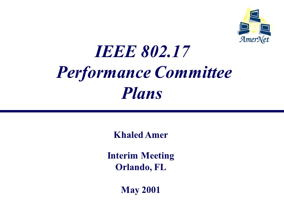 Khaled Amer May 2001 Performance Adhoc Committee IEEE 802.17 - Interim Meeting - Orlando 2 Plans Start work according approved charter for the committee Meeting tonight after WG meeting Work on Defining Phase II Establish objectives and plans for work till July Decision NOT to have bi-weekly conf calls Set up web site linked to the 802.17 WG site Strongly encourage using metrics and framework defined in Phase I, and contribute towards defining those of Phase II