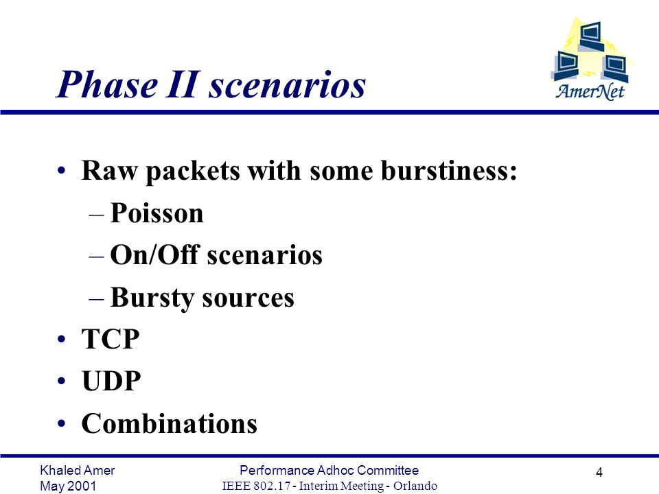 Khaled Amer May 2001 Performance Adhoc Committee IEEE 802.17 - Interim Meeting - Orlando 4 Phase II scenarios Raw packets with some burstiness: –Poisson –On/Off scenarios –Bursty sources TCP UDP Combinations