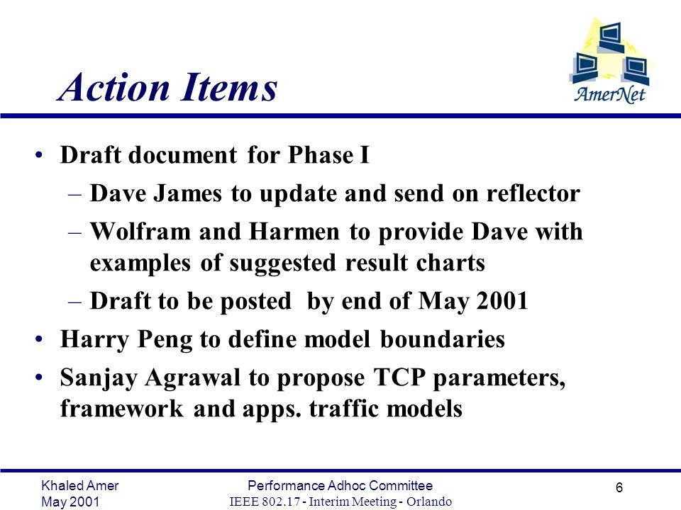 Khaled Amer May 2001 Performance Adhoc Committee IEEE 802.17 - Interim Meeting - Orlando 6 Action Items Draft document for Phase I –Dave James to upda