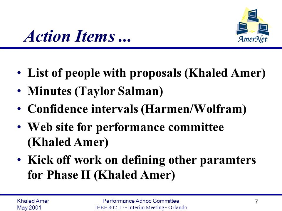 Khaled Amer May 2001 Performance Adhoc Committee IEEE 802.17 - Interim Meeting - Orlando 7 Action Items...