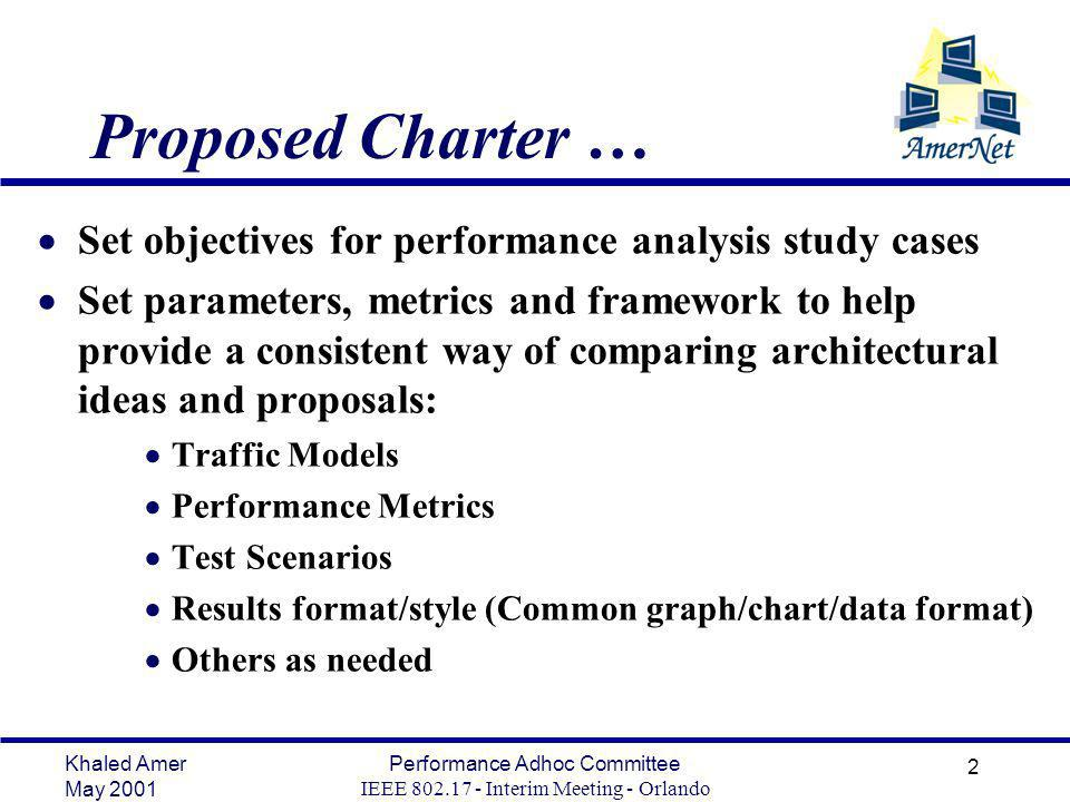 Khaled Amer May 2001 Performance Adhoc Committee IEEE Interim Meeting - Orlando 2 Proposed Charter … Set objectives for performance analysis study cases Set parameters, metrics and framework to help provide a consistent way of comparing architectural ideas and proposals: Traffic Models Performance Metrics Test Scenarios Results format/style (Common graph/chart/data format) Others as needed