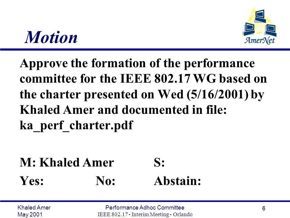 Khaled Amer May 2001 Performance Adhoc Committee IEEE Interim Meeting - Orlando 6 Motion Approve the formation of the performance committee for the IEEE WG based on the charter presented on Wed (5/16/2001) by Khaled Amer and documented in file: ka_perf_charter.pdf M: Khaled AmerS: Yes: No: Abstain: