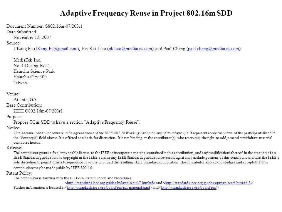 Adaptive Frequency Reuse in Project 802.16m SDD Document Number: S802.16m-07/203r1 Date Submitted: November 12, 2007 Source: I-Kang Fu (IKang.Fu@gmail.com), Pei-Kai Liao (pk.liao@mediatek.com) and Paul Cheng (paul.cheng@mediatek.com)IKang.Fu@gmail.compk.liao@mediatek.compaul.cheng@mediatek.com MediaTek Inc.