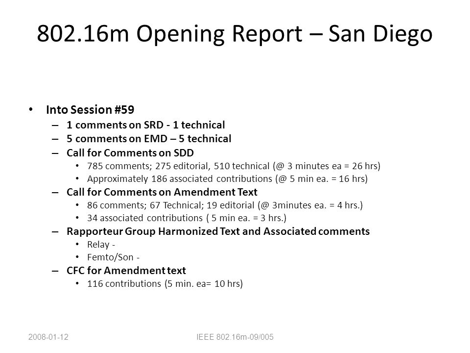 802.16m Opening Report – San Diego Into Session #59 – 1 comments on SRD - 1 technical – 5 comments on EMD – 5 technical – Call for Comments on SDD 785 comments; 275 editorial, 510 technical (@ 3 minutes ea = 26 hrs) Approximately 186 associated contributions (@ 5 min ea.