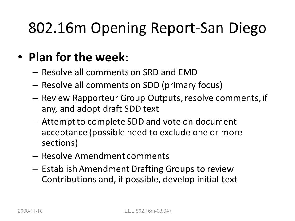 802.16m Opening Report-San Diego Plan for the week: – Resolve all comments on SRD and EMD – Resolve all comments on SDD (primary focus) – Review Rapporteur Group Outputs, resolve comments, if any, and adopt draft SDD text – Attempt to complete SDD and vote on document acceptance (possible need to exclude one or more sections) – Resolve Amendment comments – Establish Amendment Drafting Groups to review Contributions and, if possible, develop initial text 2008-11-10IEEE 802.16m-08/047