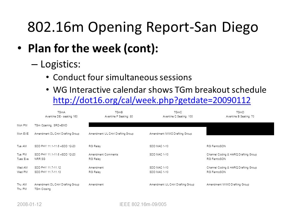 802.16m Opening Report-San Diego Plan for the week (cont): – Logistics: Conduct four simultaneous sessions WG Interactive calendar shows TGm breakout schedule http://dot16.org/cal/week.php getdate=20090112 http://dot16.org/cal/week.php getdate=20090112 2008-01-12IEEE 802.16m-09/005 TGmATGmBTGmCTGmD Aventine DE - seating 160Aventine F Seating: 80Aventine C Seating: 100Aventine B Seating: 70 Mon PMTGm Opening, SRD+EMD Mon EVEAmendment DL Cntrl Drafting GroupAmendment UL Cntrl Drafting GroupAmendment MIMO Drafting Group Tue AMSDD PHY 11.1-11.6 +SDD 12-20RG RelaySDD MAC 1-10RG FemtoSON Tue PMSDD PHY 11.1-11.6 +SDD 12-20Amendment CommentsSDD MAC 1-10Channel Coding & HARQ Drafting Group Tues EveNRR SGRG RelayRG FemtoSON Wed AMSDD PHY 11.7-11.12AmendmentSDD MAC 1-10Channel Coding & HARQ Drafting Group Wed PMSDD PHY 11.7-11.13RG RelaySDD MAC 1-10RG FemtoSON Thu AMAmendment DL Cntrl Drafting GroupAmendmentAmendment UL Cntrl Drafting GroupAmendment MIMO Drafting Group Thu PMTGm Closing