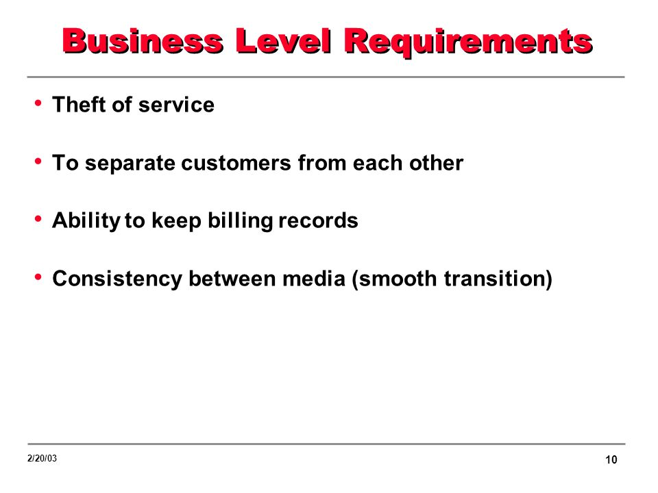 10 2/20/03 Business Level Requirements Theft of service To separate customers from each other Ability to keep billing records Consistency between media (smooth transition)