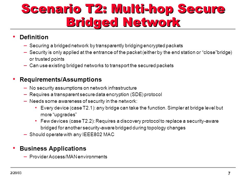 7 2/20/03 Scenario T2: Multi-hop Secure Bridged Network Definition – Securing a bridged network by transparently bridging encrypted packets – Security is only applied at the entrance of the packet (either by the end station or closebridge) or trusted points – Can use existing bridged networks to transport the secured packets Requirements/Assumptions – No security assumptions on network infrastructure – Requires a transparent secure data encryption (SDE) protocol – Needs some awareness of security in the network: Every device (case T2.1): any bridge can take the function.