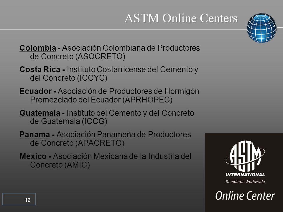 12 ASTM Online Centers Colombia - Asociación Colombiana de Productores de Concreto (ASOCRETO) Costa Rica - Instituto Costarricense del Cemento y del Concreto (ICCYC) Ecuador - Asociación de Productores de Hormigón Premezclado del Ecuador (APRHOPEC) Guatemala - Instituto del Cemento y del Concreto de Guatemala (ICCG) Panama - Asociación Panameña de Productores de Concreto (APACRETO) Mexico - Asociación Mexicana de la Industria del Concreto (AMIC)