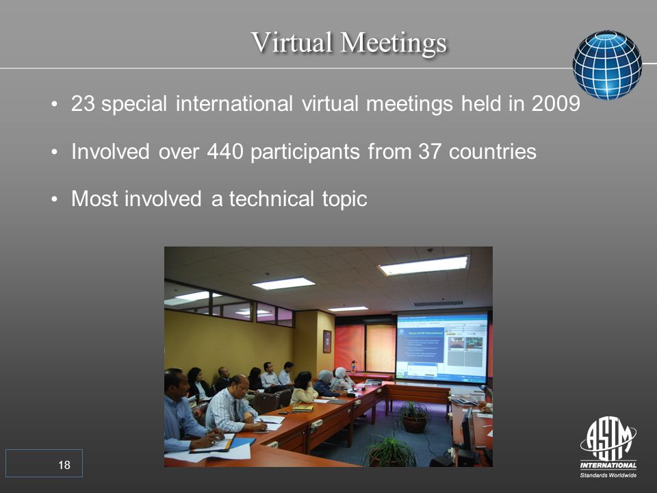 18 Virtual Meetings 23 special international virtual meetings held in 2009 Involved over 440 participants from 37 countries Most involved a technical topic