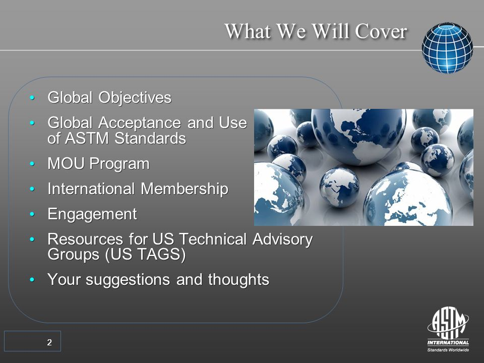 22 Global Objectives Global Acceptance and Use of ASTM Standards MOU Program International Membership Engagement Resources for US Technical Advisory Groups (US TAGS) Your suggestions and thoughts Global Objectives Global Acceptance and Use of ASTM Standards MOU Program International Membership Engagement Resources for US Technical Advisory Groups (US TAGS) Your suggestions and thoughts What We Will Cover