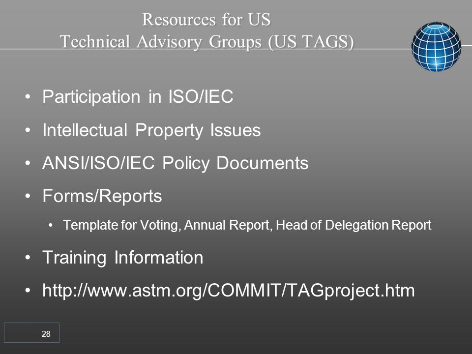 28 Resources for US Technical Advisory Groups (US TAGS) Participation in ISO/IEC Intellectual Property Issues ANSI/ISO/IEC Policy Documents Forms/Reports Template for Voting, Annual Report, Head of Delegation Report Training Information http://www.astm.org/COMMIT/TAGproject.htm