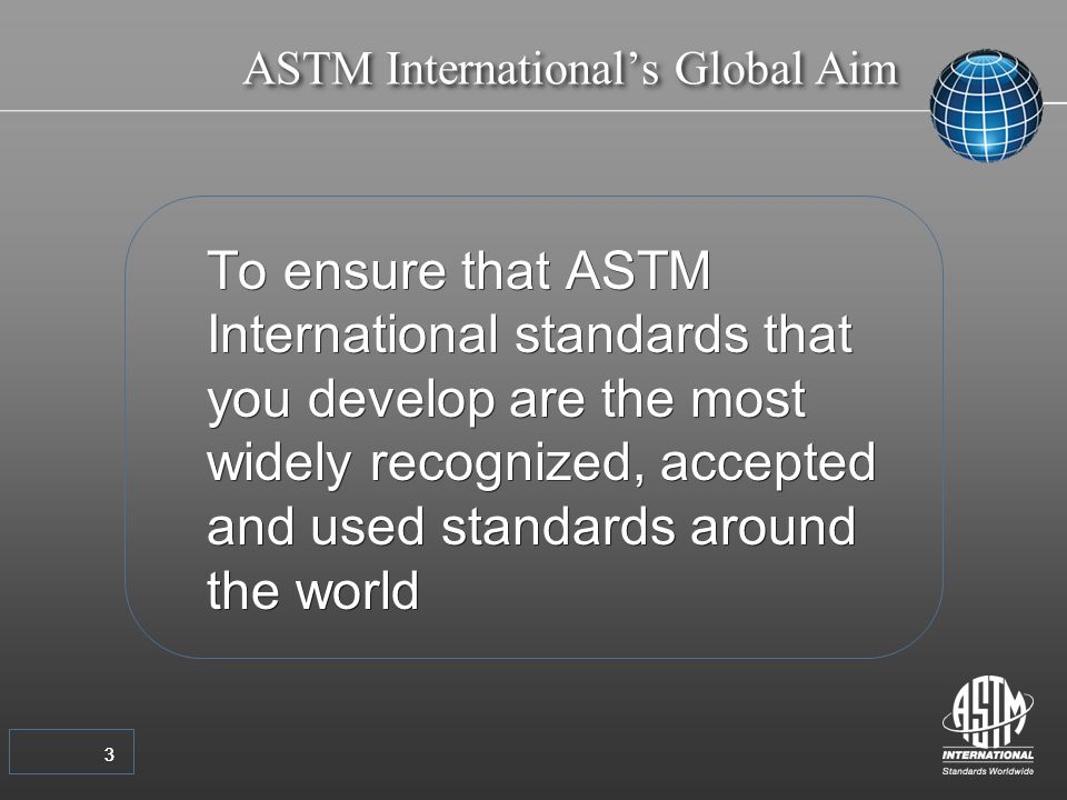 33 To ensure that ASTM International standards that you develop are the most widely recognized, accepted and used standards around the world ASTM Internationals Global Aim