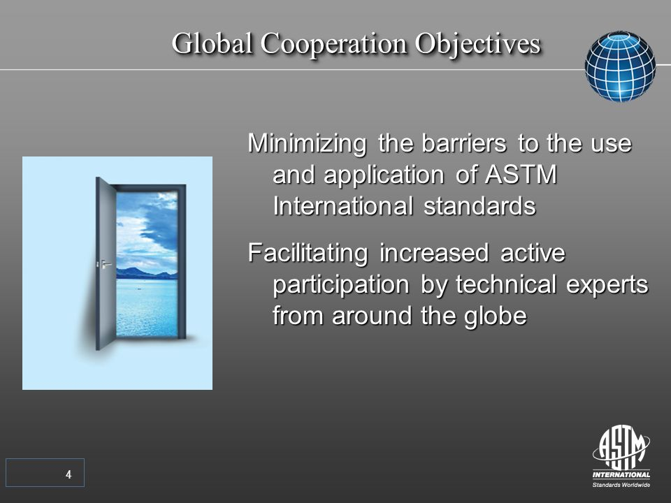 4 Global Cooperation Objectives Minimizing the barriers to the use and application of ASTM International standards Facilitating increased active participation by technical experts from around the globe