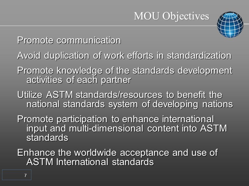 7 MOU Objectives Promote communication Avoid duplication of work efforts in standardization Promote knowledge of the standards development activities of each partner Utilize ASTM standards/resources to benefit the national standards system of developing nations Promote participation to enhance international input and multi-dimensional content into ASTM standards Enhance the worldwide acceptance and use of ASTM International standards