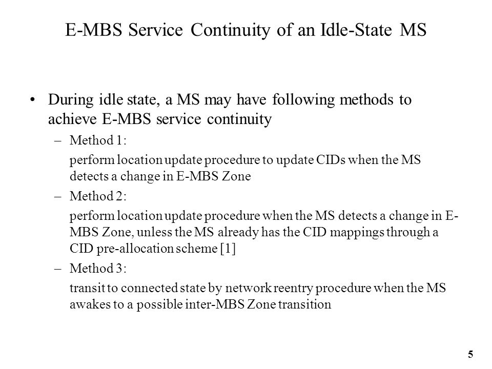 E-MBS Service Continuity of an Idle-State MS During idle state, a MS may have following methods to achieve E-MBS service continuity –Method 1: perform location update procedure to update CIDs when the MS detects a change in E-MBS Zone –Method 2: perform location update procedure when the MS detects a change in E- MBS Zone, unless the MS already has the CID mappings through a CID pre-allocation scheme [1] –Method 3: transit to connected state by network reentry procedure when the MS awakes to a possible inter-MBS Zone transition 5