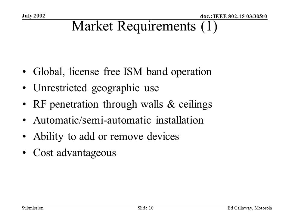doc.: IEEE 802.15-03/305r0 Submission July 2002 Ed Callaway, Motorola Slide 10 Market Requirements (1) Global, license free ISM band operation Unrestricted geographic use RF penetration through walls & ceilings Automatic/semi-automatic installation Ability to add or remove devices Cost advantageous