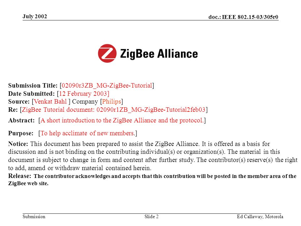 doc.: IEEE 802.15-03/305r0 Submission July 2002 Ed Callaway, Motorola Slide 2 Submission Title: [02090r3ZB_MG-ZigBee-Tutorial] Date Submitted: [12 February 2003] Source: [Venkat Bahl] Company [Philips] Re: [ZigBee Tutorial document: 02090r1ZB_MG-ZigBee-Tutorial2feb03] Abstract:[A short introduction to the ZigBee Alliance and the protocol.] Purpose:[To help acclimate of new members.] Notice: This document has been prepared to assist the ZigBee Alliance.