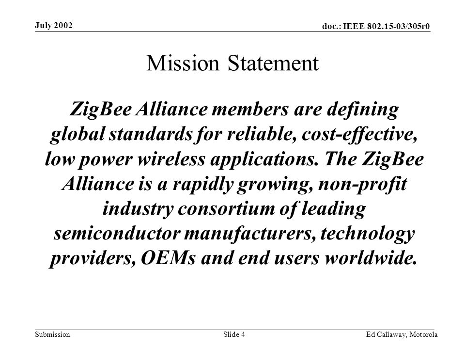doc.: IEEE 802.15-03/305r0 Submission July 2002 Ed Callaway, Motorola Slide 4 Mission Statement ZigBee Alliance members are defining global standards for reliable, cost-effective, low power wireless applications.