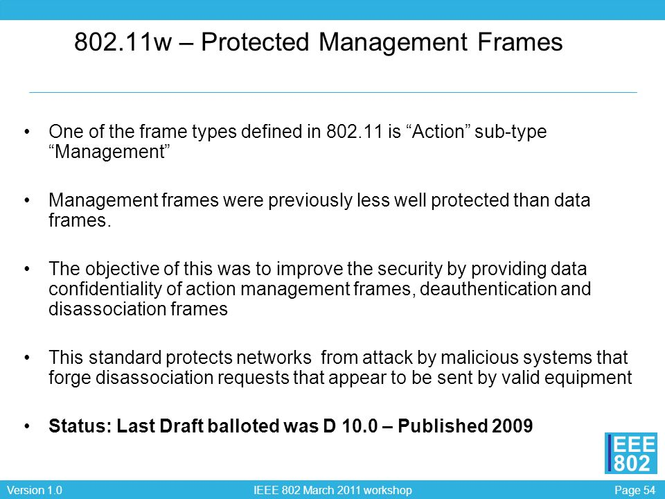 Page 54Version 1.0 IEEE 802 March 2011 workshop EEE 802 802.11w – Protected Management Frames One of the frame types defined in 802.11 is Action sub-t