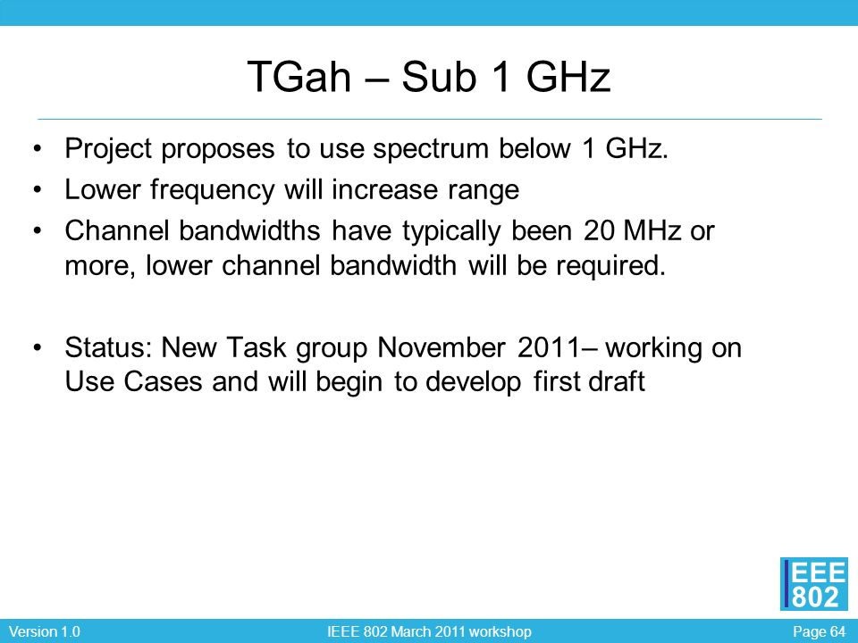 Page 64Version 1.0 IEEE 802 March 2011 workshop EEE 802 TGah – Sub 1 GHz Project proposes to use spectrum below 1 GHz. Lower frequency will increase r