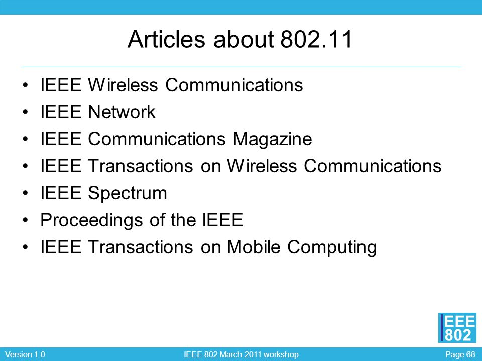 Page 68Version 1.0 IEEE 802 March 2011 workshop EEE 802 Articles about 802.11 IEEE Wireless Communications IEEE Network IEEE Communications Magazine I