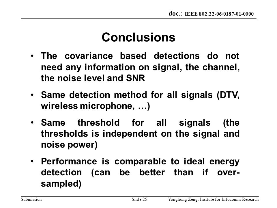 doc.: IEEE 802.22-06/0187-01-0000 SubmissionYonghong Zeng, Insitute for Infocomm ResearchSlide 25 Conclusions The covariance based detections do not n