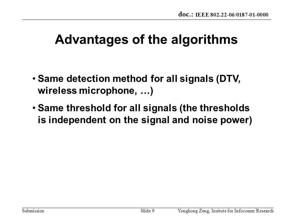 doc.: IEEE 802.22-06/0187-01-0000 SubmissionYonghong Zeng, Insitute for Infocomm ResearchSlide 9 Advantages of the algorithms Same detection method fo